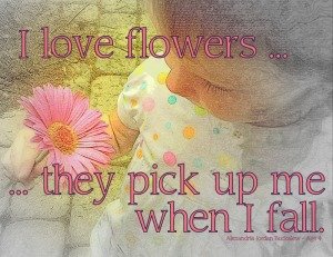 I love flowers. They pick up me when I fall. Alexandria Jordan Buckalew - Age 4